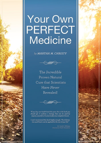 Your Own Perfect Medicine: The Incredible Proven Natural Miracle Cure that Medical Science Has Never Revealed! - Your Own Perfect Medicine ebook by Martha Christy