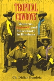 Tropical Cowboys - Westerns, Violence, and Masculinity in Kinshasa ebook by Ch. Didier Gondola