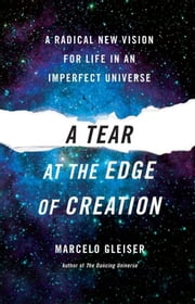 A Tear at the Edge of Creation - A Radical New Vision for Life in an Imperfect Universe ebook by Marcelo Gleiser