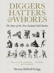 Diggers, Hatters & Whores - The Story of the New Zealand Gold Rushes ebook by Stevan Eldred-Grigg