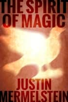 The Spirit of Magic ebook by Justin Mermelstein