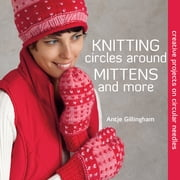 Knitting Circles around Mittens and More - Creative Projects on Circular Needles ebook by Antje Gillingham