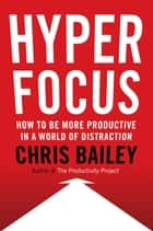 Hyperfocus - The New Science of Attention, Productivity, and Creativity ebook by Chris Bailey