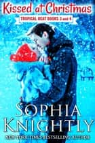 Kissed at Christmas Boxed Set - Tropical Heat Books 3 and 4 ebook by Sophia Knightly