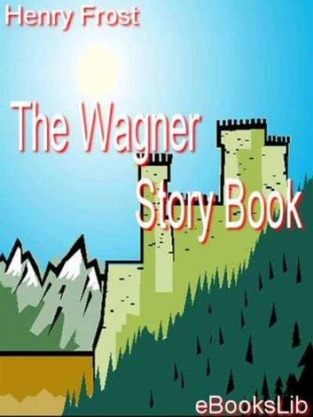 The Wagner Story Book ebook by Henry Frost