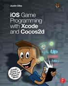 iOS Game Programming with Xcode and Cocos2d ebook by Justin Dike