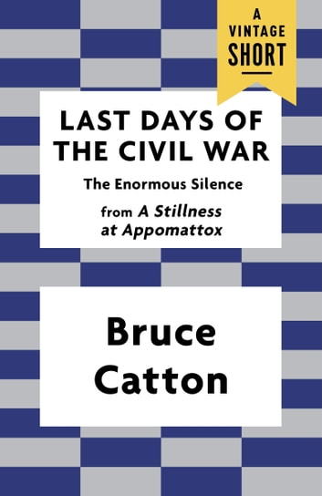 Last Days of the Civil War - The Enormous Silence ebook by Bruce Catton