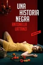 Una historia negra ebook by Antonella Lattanzi
