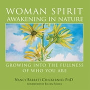 Woman Spirit Awakening in Nature - Growing into the Fullness of Who You Are ebook by Nancy Barrett Chickerneo, PhD,Eileen Fisher