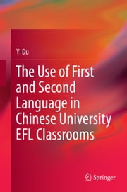 The Use of First and Second Language in Chinese University EFL Classrooms ebook by Yi Du