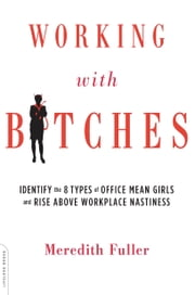 Working with Bitches - Identify the Eight Types of Office Mean Girls and Rise Above Workplace Nastiness ebook by Meredith Fuller