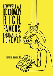 How We'll All Be Equally Rich, Famous, Brilliant, Etc., Forever ebook by Lewis S. Mancini M.D.
