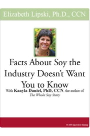 "Facts About Soy the Industry Doesn't Want You to Know: With Kaayla Daniel, PhD, CCN, the author of the ""Whole Soy Story"" ebook by Lipski, Elizabeth"