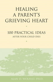 Healing a Parent's Grieving Heart - 100 Practical Ideas After Your Child Dies ebook by Alan D. Wolfelt, PhD