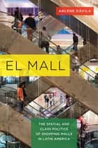 El Mall - The Spatial and Class Politics of Shopping Malls in Latin America ebook by Arlene Dávila