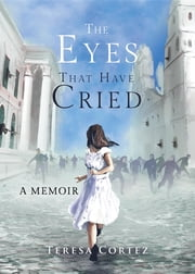 The Eyes That Have Cried - A Memoir ebook by Teresa Cortez