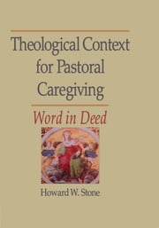 Theological Context for Pastoral Caregiving - Word in Deed ebook by William M Clements,Howard W Stone