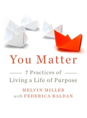 You Matter - 7 Practices of Living a Life of Purpose ebook by Melvin Miller,Frederica Baldan