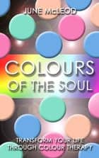 Colours of the Soul: Transform Your Life Through Color Therapy - Transform Your Life Through Colour Therapy ebook by June Mcleod