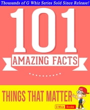 Things That Matter - 101 Amazing Facts You Didn't Know - GWhizBooks.com ebook by G Whiz