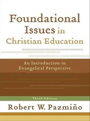 Foundational Issues in Christian Education - An Introduction in Evangelical Perspective ebook by Robert W. Pazmiño