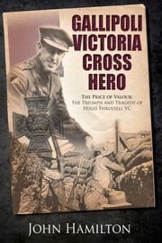 Gallipoli Victoria Cross Hero - The Price of Valour- The Triumph and Tragedy of Hugo Throssell VC ebook by John Hamilton