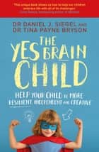 The Yes Brain Child - Help Your Child be More Resilient, Independent and Creative ebook by Dr. Daniel J Siegel, Ph.D. Tina Payne Bryson