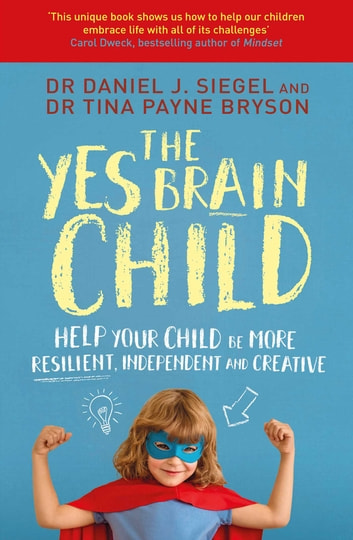 The Yes Brain Child - Help Your Child be More Resilient, Independent and Creative ebook by Dr. Daniel J Siegel,Ph.D. Tina Payne Bryson