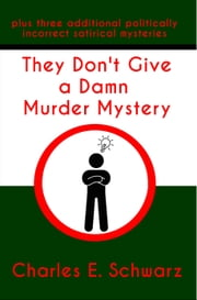The Don't Give a Damn Murder Mystery ~plus three additional politically incorrect satirical mysteries ebook by Charles Schwarz