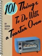 101 Things to do with a Toaster Oven ebook by Donna Meeks Kelly