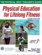Physical Education for Lifelong Fitness, Third Edition - The Physical Best Teacher's Guide ebook by National Association for Sport and Physical Education,Suzan F. Ayers,Mary Jo Sariscsany