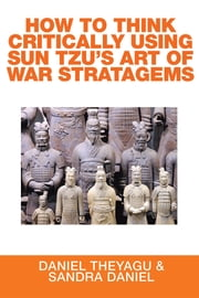 HOW TO THINK CRITICALLY USING SUN TZU'S ART OF WAR STRATAGEMS ebook by Daniel Theyagu & Sandra Daniel