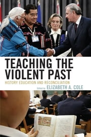 Teaching the Violent Past - History Education and Reconciliation ebook by Elizabeth A. Cole,Julian Dierkes,Takashi Yoshida,Penney Clark,Alison Kitson,Rafael Valls,Elizabeth Oglesby,Thomas Sherlock,Roland Bleiker,Young-ju Hoang,Jon Dorschner,Audrey Chapman