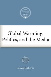Global Warming, Politics, and the Media ebook by David Roberts,Eban Goodstein