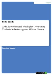 Ardis, its Ardors and Ideologies - Measuring Vladimir Nabokov against Hélène Cixous - Measuring Vladimir Nabokov against Hélène Cixous ebook by Heike Stindt