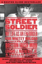 Street Soldier - My Life as an Enforcer for Whitey Bulger and the Boston Irish Mob ebook by Phyllis Karas, Edward Mackenzie