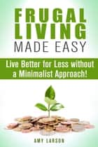 Frugal Living Made Easy: Live Better for Less without a Minimalist Approach! - Money Saving Tips & Hacks ebook by Amy Larson