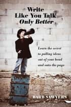 Write Like You Talk Only Better ebook by Barb Sawyers