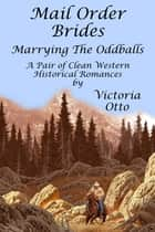 Mail Order Brides: Marrying The Oddballs (A Pair Of Clean Western Historical Romances) ebook by Victoria Otto