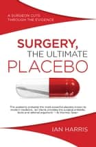 Surgery, The Ultimate Placebo - A surgeon cuts through the evidence ebook by Ian Harris