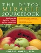 The Detox Miracle Sourcebook: Raw Foods and Herbs for Complete Cellular Regeneration ebook by Robert Morse