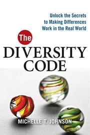 The Diversity Code - Unlock the Secrets to Making Differences Work in the Real World ebook by Michelle T. JOHNSON