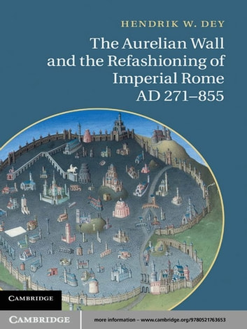 The Aurelian Wall and the Refashioning of Imperial Rome, AD 271–855 ebook by Hendrik W. Dey