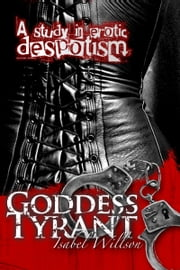 Goddess Tyrant: A Study in Erotic Despotism ebook by Isabel Willson