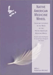 The Native American Medicine Wheel - - Creating Lifespace in the Ways of the Native American Medicine Wheel ebook by Willa Roberson-Mitchell