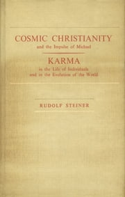 Cosmic Christianity and the Impulse of Michael - Karma in the Life of Individuals and in the Evolution of the World ebook by Rudolf Steiner