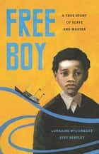 Free Boy - A True Story of Slave and Master ebook by Lorraine McConaghy, Judy Bentley