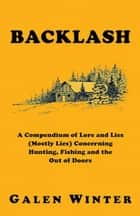 Backlash: A Compendium of Lore and Lies (Mostly Lies) Concerning Hunting, Fishing and the Out of Doors ebook by Galen Winter