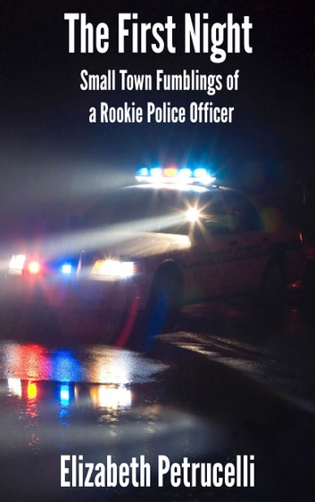 The First Night; Small Town Fumblings of a Rookie Police Officer ebook by Elizabeth Petrucelli