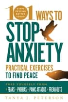 101 Ways to Stop Anxiety - Practical Exercises to Find Peace and Free Yourself from Fears, Phobias, Panic Attacks, and Freak-Outs ebook by Tanya J. Peterson